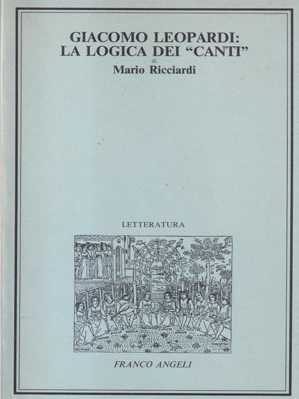 GIACOMO LEOPARDI LA LOGICA DEI CANTI  RICCIARDI MARIO FRANCO ANGELI 1984